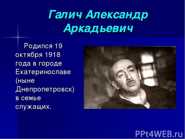 Галич Александр Аркадьевич Родился 19 октября 1918 года в городе Екатеринославе (ныне Днепропетровск) в семье служащих.