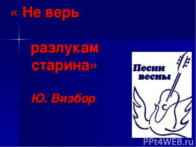 « Не верь разлукам старина» Ю. Визбор