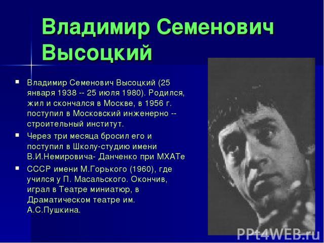 Владимир Семенович Высоцкий Владимир Семенович Высоцкий (25 января 1938 -- 25 июля 1980). Родился, жил и скончался в Москве, в 1956 г. поступил в Московский инженерно -- строительный институт. Через три месяца бросил его и поступил в Школу-студию им…
