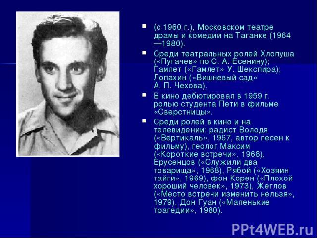 (с 1960 г.), Московском театре драмы и комедии на Таганке (1964—1980). Среди театральных ролей Хлопуша («Пугачев» по С.А.Есенину); Гамлет («Гамлет» У.Шекспира); Лопахин («Вишневый сад» А.П.Чехова). В кино дебютировал в 1959 г. ролью студента Пе…