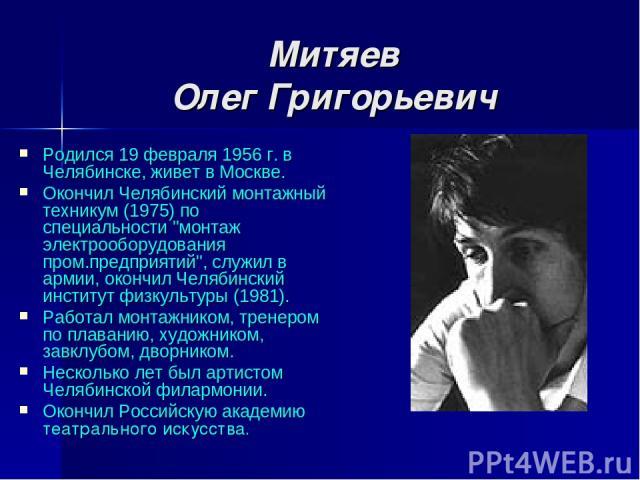 Митяев Олег Григорьевич Родился 19 февраля 1956 г. в Челябинске, живет в Москве. Окончил Челябинский монтажный техникум (1975) по специальности