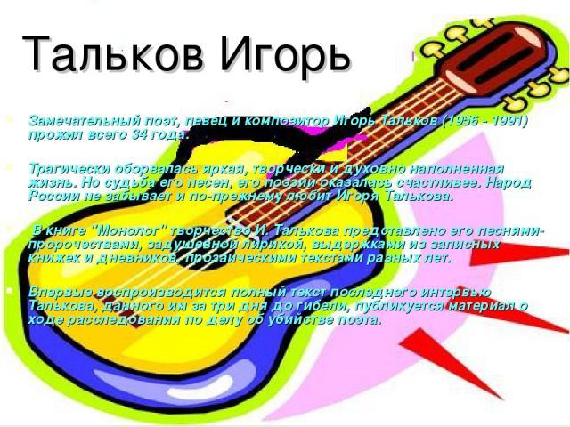 Тальков Игорь Замечательный поэт, певец и композитор Игорь Тальков (1956 - 1991) прожил всего 34 года. Трагически оборвалась яркая, творчески и духовно наполненная жизнь. Но судьба его песен, его поэзии оказалась счастливее. Народ России не забывает…