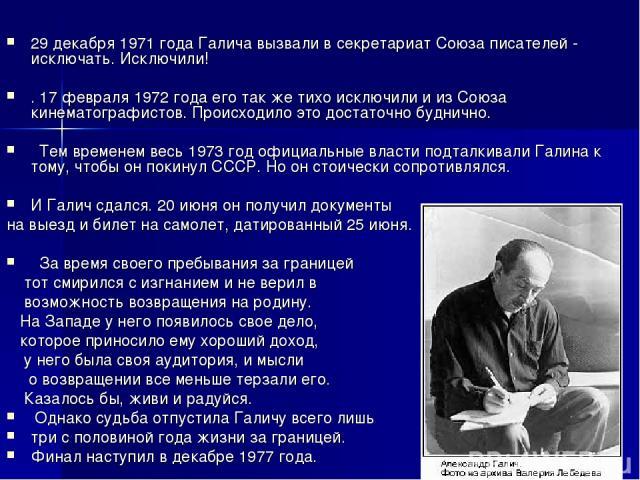 29 декабря 1971 года Галича вызвали в секретариат Союза писателей - исключать. Исключили! . 17 февраля 1972 года его так же тихо исключили и из Союза кинематографистов. Происходило это достаточно буднично.  Тем временем весь 1973 год официальные вл…