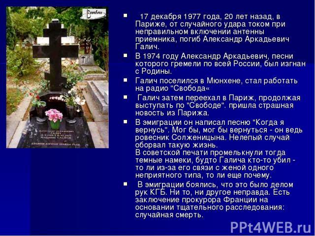 17 декабря 1977 года, 20 лет назад, в Париже, от случайного удара током при неправильном включении антенны приемника, погиб Александр Аркадьевич Галич. В 1974 году Александр Аркадьевич, песни которого гремели по всей России, был изгнан с Родины. Га…