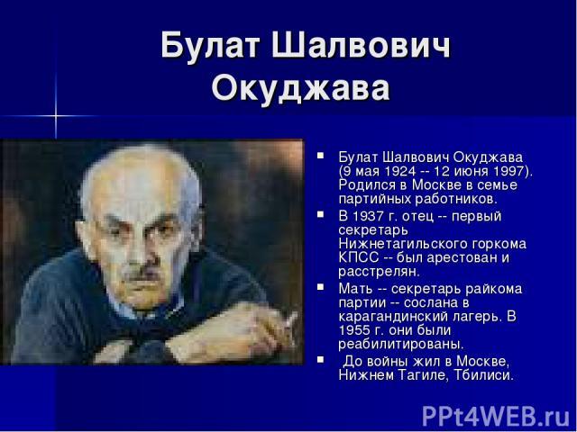 Булат Шалвович Окуджава Булат Шалвович Окуджава (9 мая 1924 -- 12 июня 1997). Родился в Москве в семье партийных работников. В 1937 г. отец -- первый секретарь Нижнетагильского горкома КПСС -- был арестован и расстрелян. Мать -- секретарь райкома па…