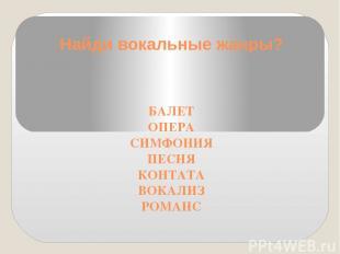 Найди вокальные жанры? БАЛЕТ ОПЕРА СИМФОНИЯ ПЕСНЯ КОНТАТА ВОКАЛИЗ РОМАНС