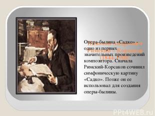 Николай Андреевич Римский – Корсаков (1844-1908) Опера-былина «Садко» - одно из