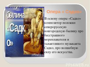 Опера « Садко» В основу оперы «Садко» композитор положил северорусскую новгородс
