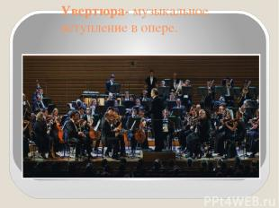 Увертюра- музыкальное вступление в опере.