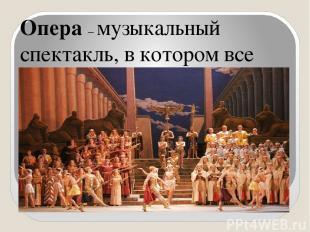 Опера – музыкальный спектакль, в котором все действующие лица свои чувства и эмо