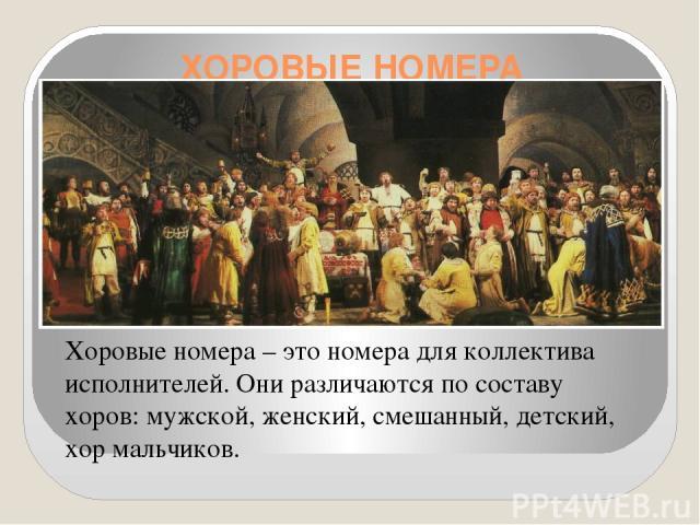 ХОРОВЫЕ НОМЕРА Хоровые номера – это номера для коллектива исполнителей. Они различаются по составу хоров: мужской, женский, смешанный, детский, хор мальчиков.