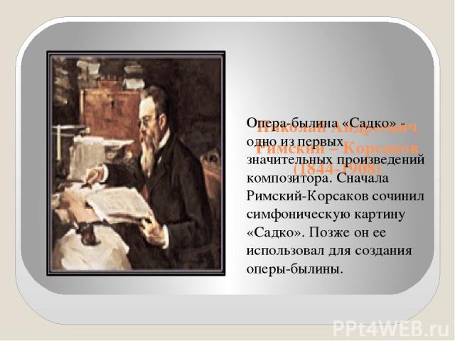 Николай Андреевич Римский – Корсаков (1844-1908) Опера-былина «Садко» - одно из первых значительных произведений композитора. Сначала Римский-Корсаков сочинил симфоническую картину «Садко». Позже он ее использовал для создания оперы-былины.