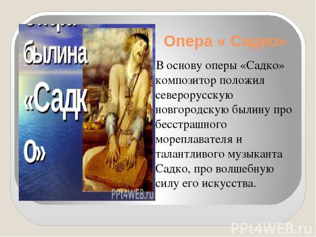 Опера « Садко» В основу оперы «Садко» композитор положил северорусскую новгородскую былину про бесстрашного мореплавателя и талантливого музыканта Садко, про волшебную силу его искусства.
