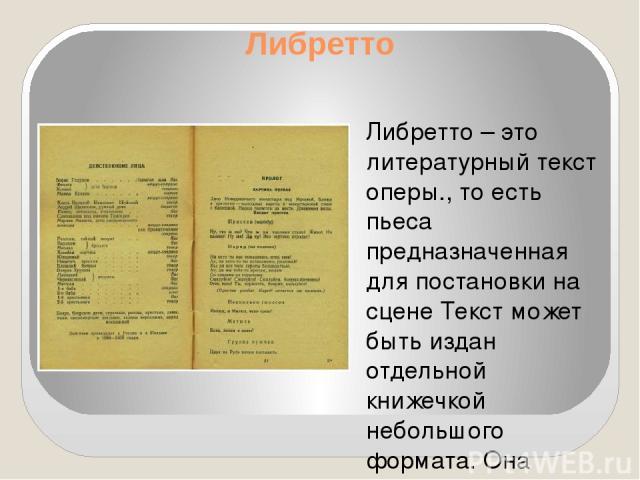 Либретто Либретто – это литературный текст оперы., то есть пьеса предназначенная для постановки на сцене Текст может быть издан отдельной книжечкой небольшого формата. Она называется «либретто». В ней содержится краткое содержание литературного прои…