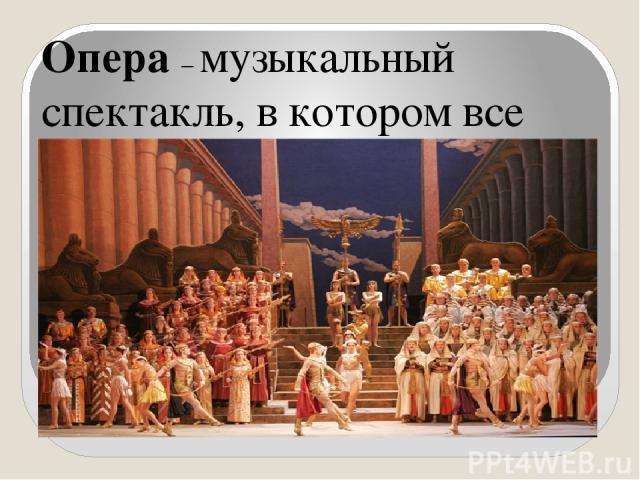Опера – музыкальный спектакль, в котором все действующие лица свои чувства и эмоции выражают в пении, в сопровождении симфонического оркестра.