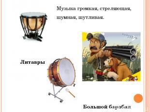 Музыка громкая, стреляющая, шумная, шутливая. Литавры Большой барабан