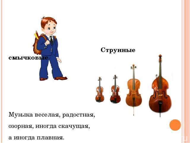 Струнные смычковые Музыка веселая, радостная, озорная, иногда скачущая, а иногда плавная.