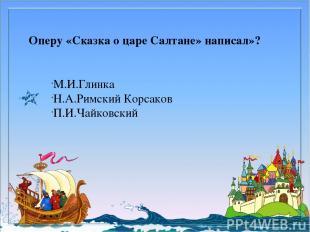 Оперу «Сказка о царе Салтане» написал»? М.И.Глинка Н.А.Римский Корсаков П.И.Чайк