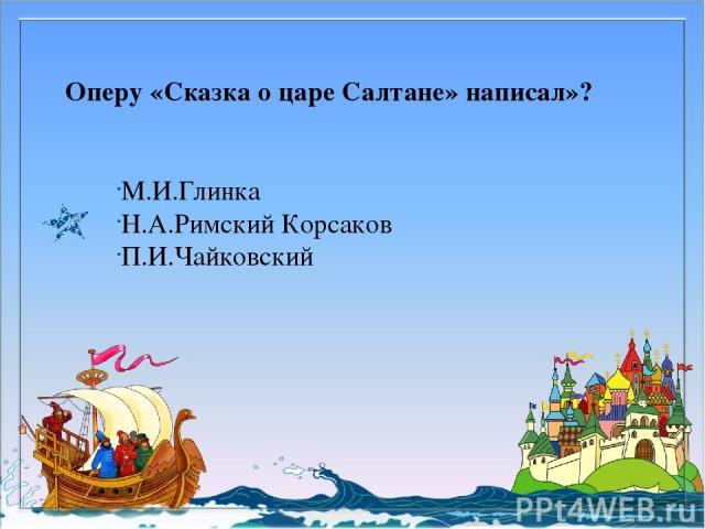 Оперу «Сказка о царе Салтане» написал»? М.И.Глинка Н.А.Римский Корсаков П.И.Чайковский