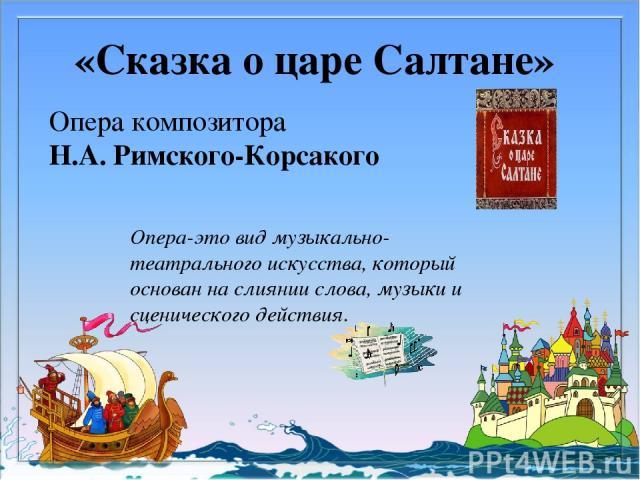 «Сказка о царе Салтане» Опера композитора Н.А. Римского-Корсакого Опера-это вид музыкально-театрального искусства, который основан на слиянии слова, музыки и сценического действия.