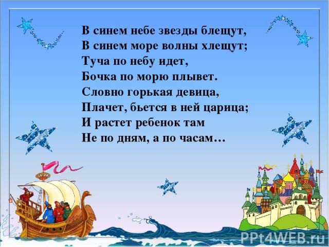 В синем небе звезды блещут, В синем море волны хлещут; Туча по небу идет, Бочка по морю плывет. Словно горькая девица, Плачет, бьется в ней царица; И растет ребенок там Не по дням, а по часам…
