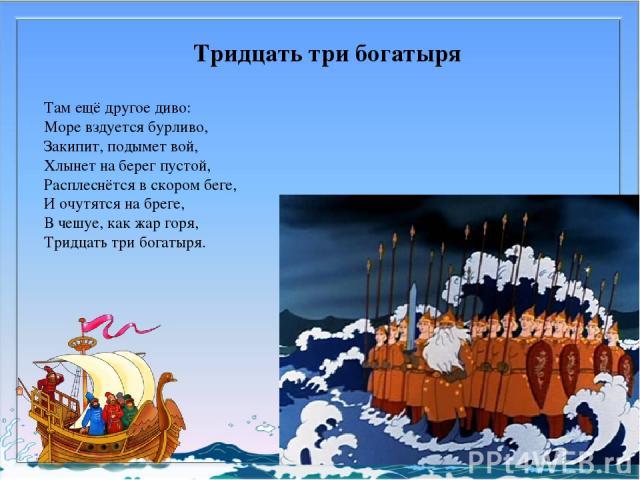Тридцать три богатыря Там ещё другое диво: Море вздуется бурливо, Закипит, подымет вой, Хлынет на берег пустой, Расплеснётся в скором беге, И очутятся на бреге, В чешуе, как жар горя, Тридцать три богатыря.
