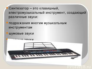 Синтезатор – это клавишный, электромузыкальный инструмент, создающий различные з