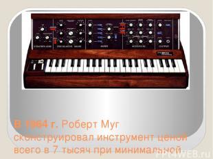 В 1964 г. Роберт Муг сконструировал инструмент ценой всего в 7 тысяч при минимал