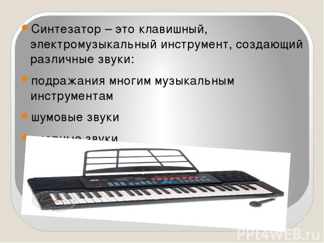 Синтезатор – это клавишный, электромузыкальный инструмент, создающий различные звуки: подражания многим музыкальным инструментам шумовые звуки ударные звуки