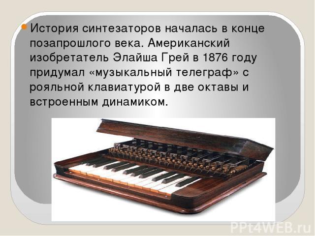 История синтезаторов началась в конце позапрошлого века. Американский изобретатель Элайша Грей в 1876 году придумал «музыкальный телеграф» с рояльной клавиатурой в две октавы и встроенным динамиком.
