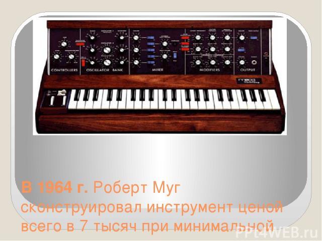 В 1964 г. Роберт Муг сконструировал инструмент ценой всего в 7 тысяч при минимальной комплектации.