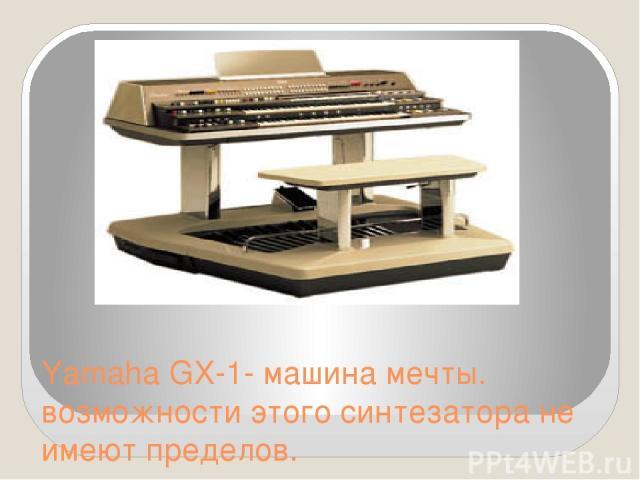 Yamaha GX-1- машина мечты. возможности этого синтезатора не имеют пределов.