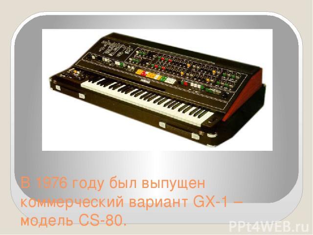 В 1976 году был выпущен коммерческий вариант GX-1 – модель CS-80.