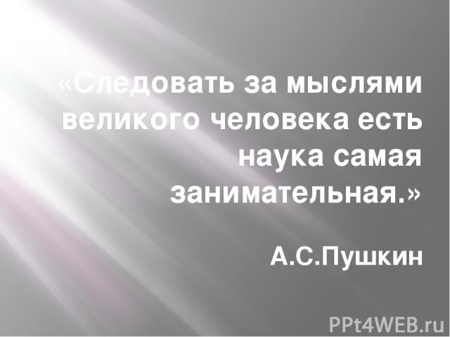 «Следовать за мыслями великого человека есть наука самая занимательная.» А.С.Пушкин