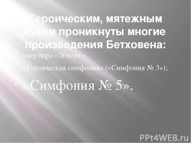 Героическим, мятежным духом проникнуты многие произведения Бетховена: увертюра «Эгмонт»; «Героическая симфония» («Симфония № 3»); «Симфония № 5».