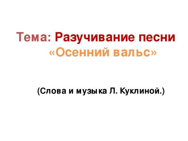 Тема: Разучивание песни «Осенний вальс» (Слова и музыка Л. Куклиной.)