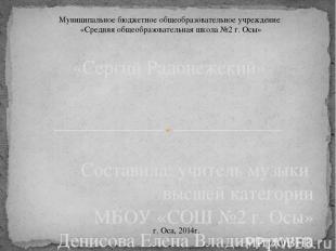 Составила: учитель музыки высшей категории МБОУ «СОШ №2 г. Осы» Денисова Елена В