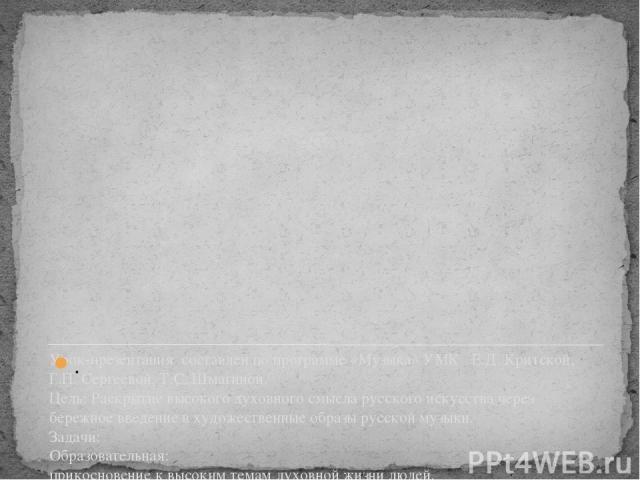 Урок-презентация составлен по программе «Музыка» УМК Е.Д. Критской, Г.П. Сергеевой, Т.С. Шмагиной. Цель: Раскрытие высокого духовного смысла русского искусства через бережное введение в художественные образы русской музыки. Задачи: Образовательная: …