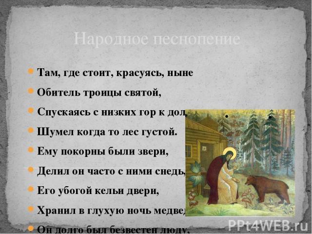 Народное песнопение Там, где стоит, красуясь, ныне Обитель троицы святой, Спускаясь с низких гор к долине, Шумел когда то лес густой. Ему покорны были звери, Делил он часто с ними снедь, Его убогой кельи двери, Хранил в глухую ночь медведь. Он долго…