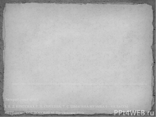 Литературный фонд: 1. Е. Д. КРИТСКАЯ, Г. П. СЕРГЕЕВА, Т. С. ШМАГИНА МУЗЫКА 1—4 КЛАССЫ МЕТОДИЧЕСКОЕ ПОСОБИЕ М. Просвещение 2010г 2. http://yandex.ru/clck/jsredir?from=yandex.ru%3Byandsearch%3Bweb%3B%3B&text=&etext=510 3. http://yandex.ru/clck/jsredir…