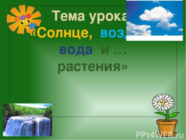 Тема урока: «Солнце, воздух , вода и … растения»