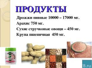 ПРОДУКТЫ Дрожжи пивные 10000 – 17000 мг. Арахис 750 мг. Сухие стручковые овощи –