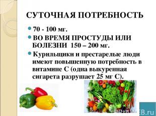 СУТОЧНАЯ ПОТРЕБНОСТЬ 70 - 100 мг. ВО ВРЕМЯ ПРОСТУДЫ ИЛИ БОЛЕЗНИ 150 – 200 мг. Ку