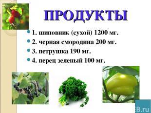 ПРОДУКТЫ 1. шиповник (сухой) 1200 мг. 2. черная смородина 200 мг. 3. петрушка 19