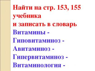Найти на стр. 153, 155 учебника и записать в словарь Витамины - Гиповитаминоз -
