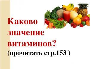 Каково значение витаминов? (прочитать стр.153 )