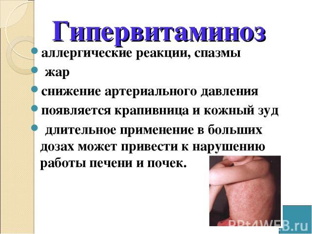 Гипервитаминоз аллергические реакции, спазмы жар снижение артериального давления появляется крапивница и кожный зуд длительное применение в больших дозах может привести к нарушению работы печени и почек.