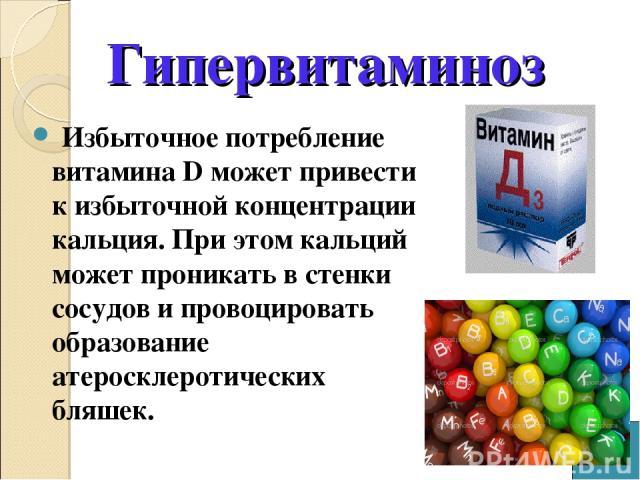 Избыточное потребление витамина D может привести к избыточной концентрации кальция. При этом кальций может проникать в стенки сосудов и провоцировать образование атеросклеротических бляшек. Гипервитаминоз