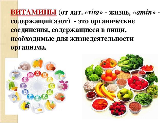 ВИТАМИНЫ (от лат. «vita» - жизнь, «amin» - содержащий азот) - это органические соединения, содержащиеся в пищи, необходимые для жизнедеятельности организма.