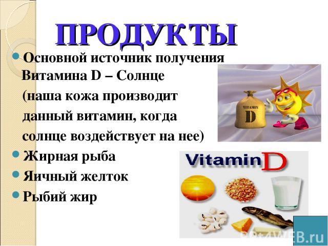 Основной источник получения Витамина D – Солнце (наша кожа производит данный витамин, когда солнце воздействует на нее) Жирная рыба Яичный желток Рыбий жир ПРОДУКТЫ
